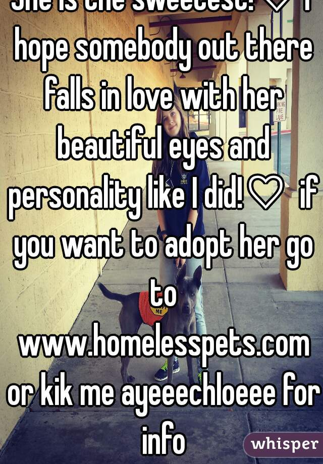 She is the sweetest!♡ I hope somebody out there falls in love with her beautiful eyes and personality like I did!♡  if you want to adopt her go to www.homelesspets.com or kik me ayeeechloeee for info