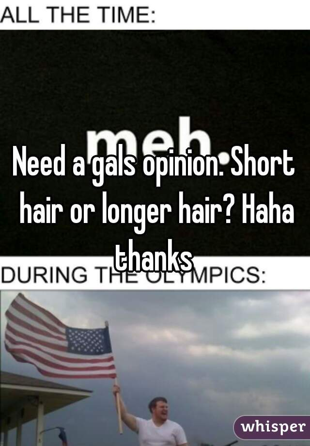 Need a gals opinion. Short hair or longer hair? Haha thanks