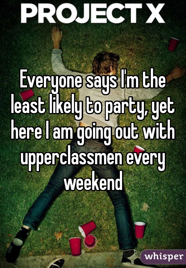 Everyone says I'm the least likely to party, yet here I am going out with upperclassmen every weekend