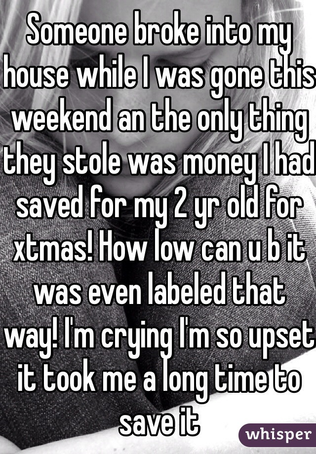 Someone broke into my house while I was gone this weekend an the only thing they stole was money I had saved for my 2 yr old for xtmas! How low can u b it was even labeled that way! I'm crying I'm so upset it took me a long time to save it