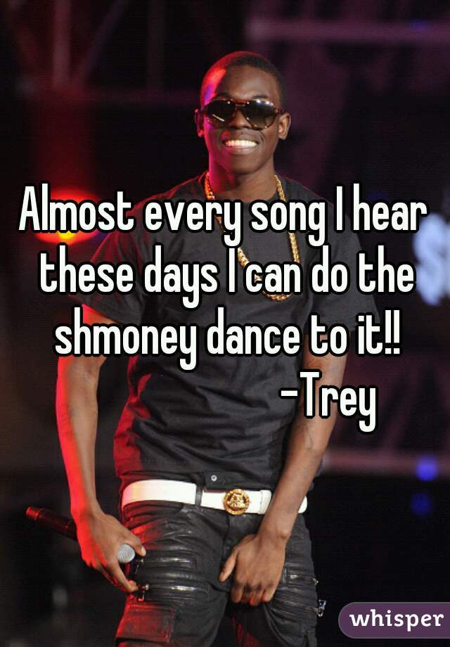 Almost every song I hear these days I can do the shmoney dance to it!!                         -Trey