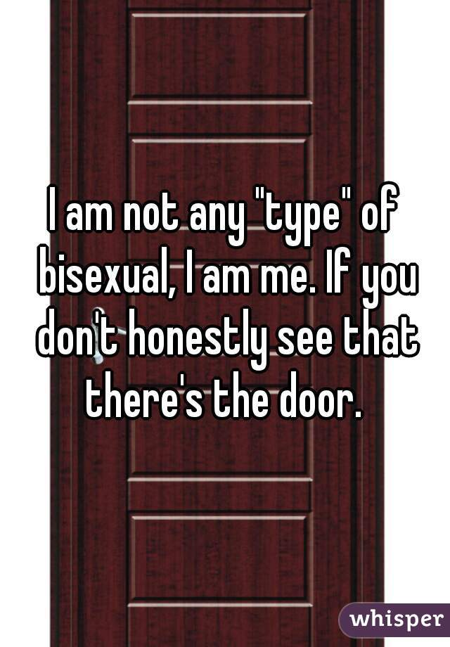 """I am not any """"type"""" of bisexual, I am me. If you don't honestly see that there's the door."""