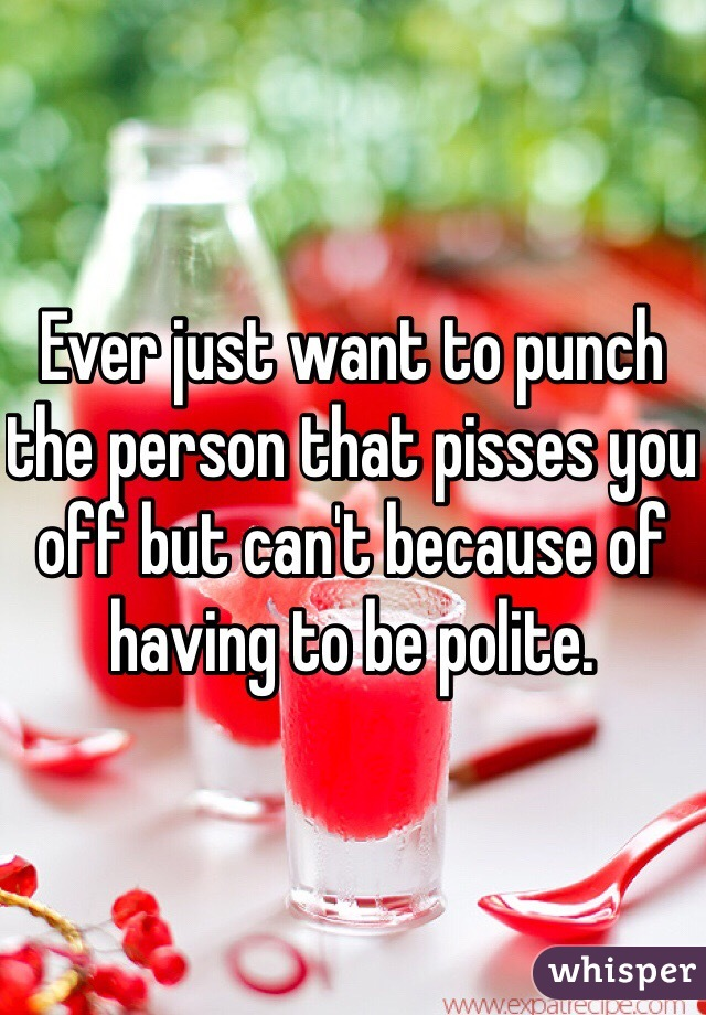 Ever just want to punch the person that pisses you off but can't because of having to be polite.