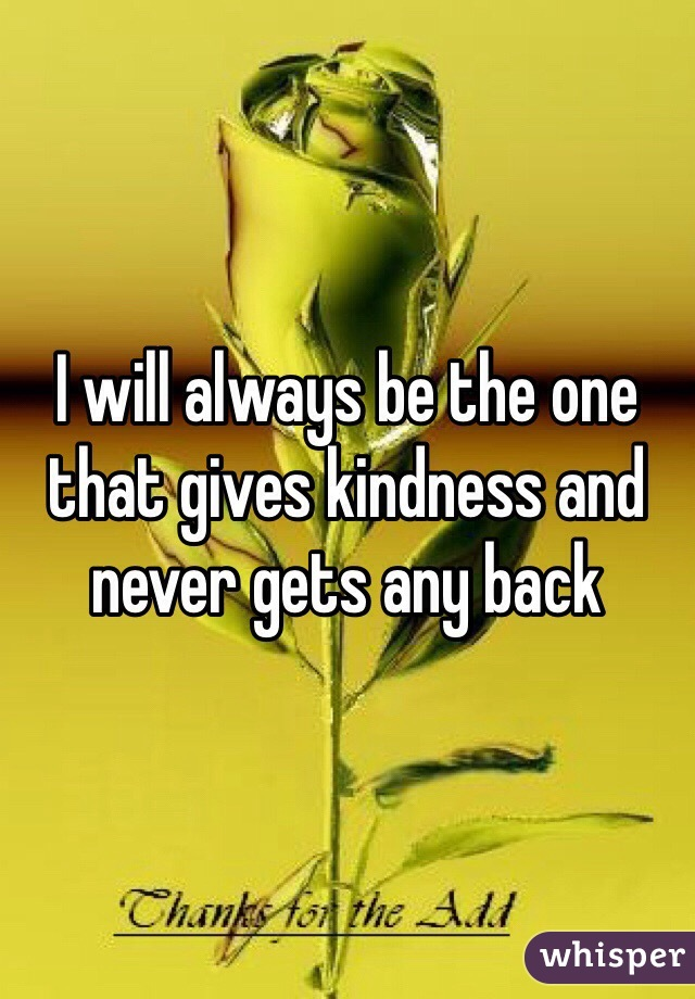 I will always be the one that gives kindness and never gets any back