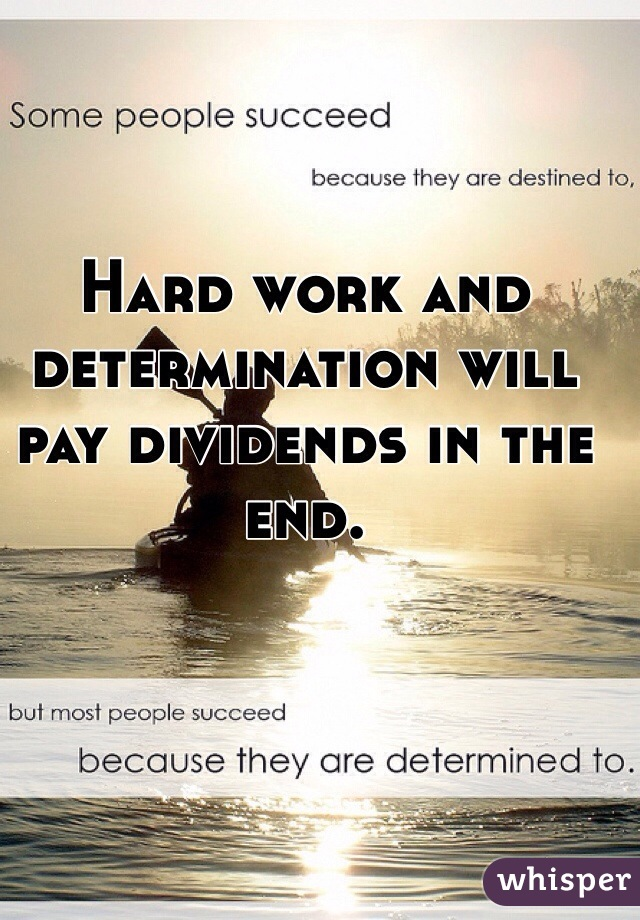 Hard work and determination will pay dividends in the end.