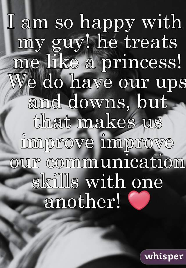I am so happy with my guy! he treats me like a princess! We do have our ups and downs, but that makes us improve improve our communication skills with one another! ❤