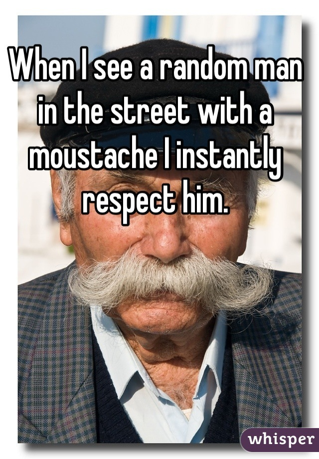 When I see a random man in the street with a moustache I instantly respect him.