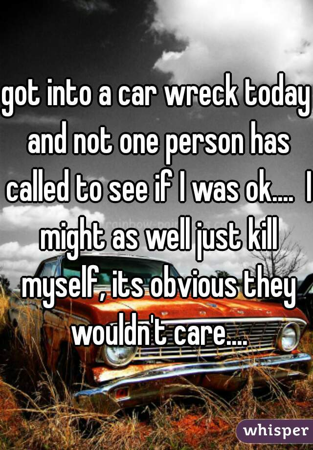 got into a car wreck today and not one person has called to see if I was ok....  I might as well just kill myself, its obvious they wouldn't care....