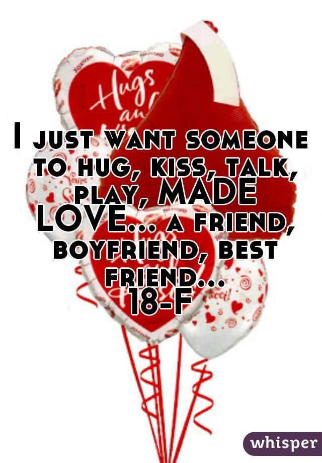 I just want someone to hug, kiss, talk, play, MADE LOVE... a friend, boyfriend, best friend... 18-F