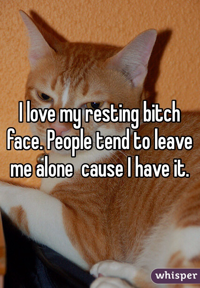 I love my resting bitch face. People tend to leave me alone  cause I have it.