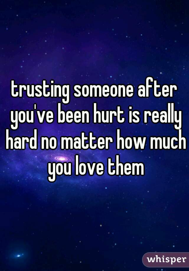 trusting someone after you've been hurt is really hard no matter how much you love them