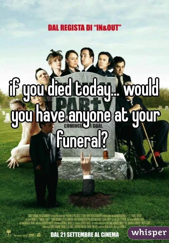 if you died today... would you have anyone at your funeral?