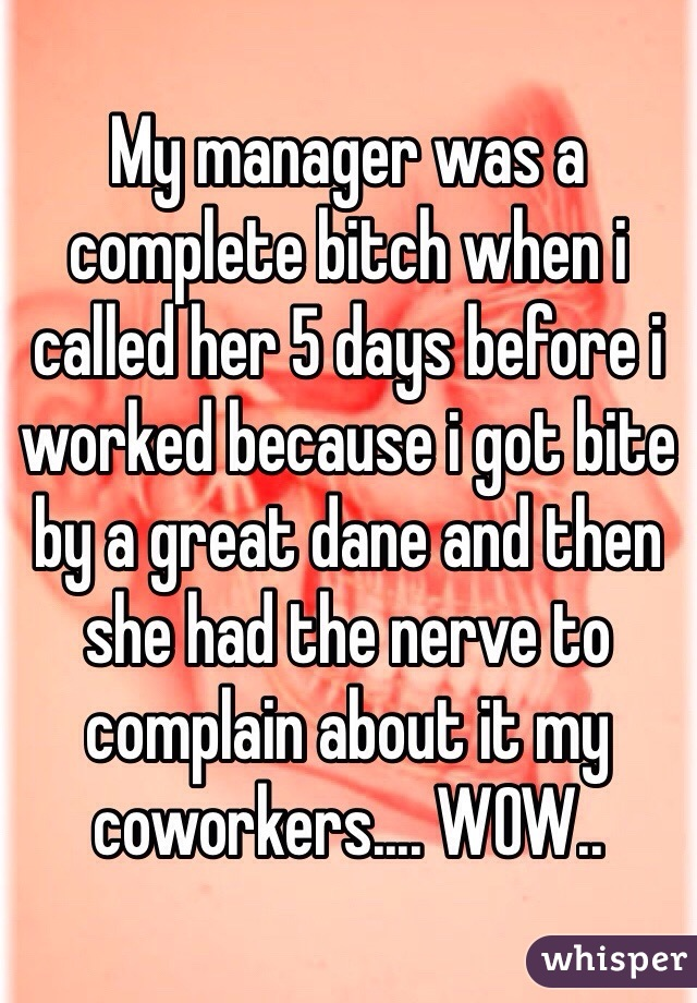 My manager was a complete bitch when i called her 5 days before i worked because i got bite by a great dane and then she had the nerve to complain about it my coworkers.... WOW..