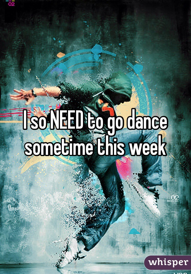 I so NEED to go dance sometime this week