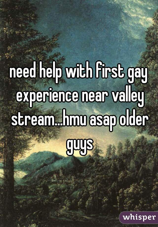need help with first gay experience near valley stream...hmu asap older guys