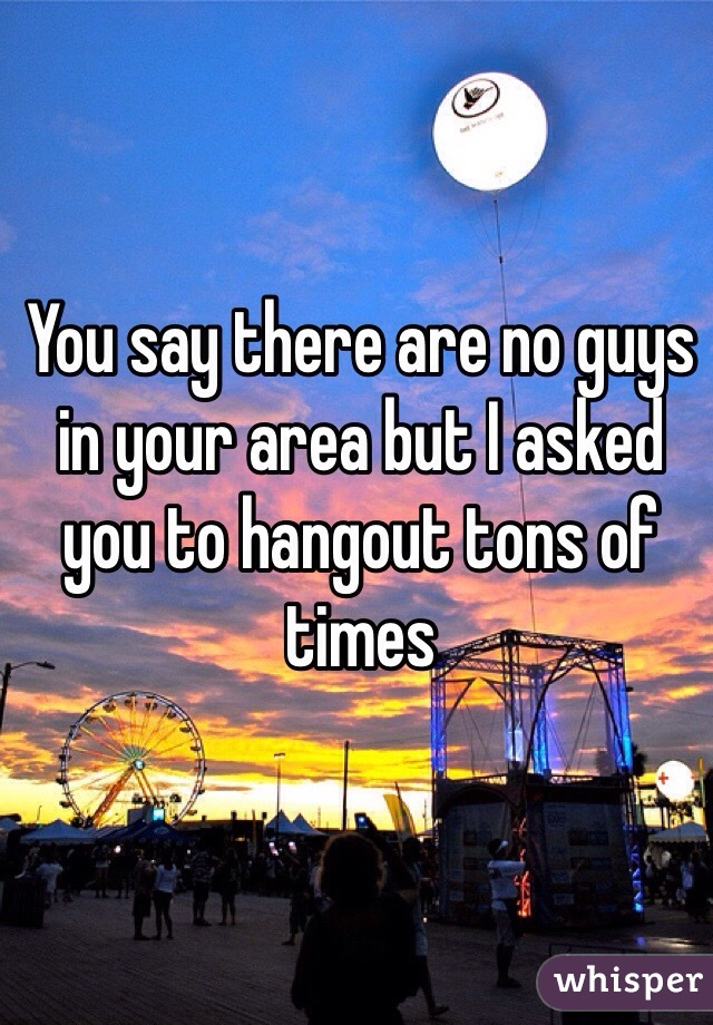 You say there are no guys in your area but I asked you to hangout tons of times