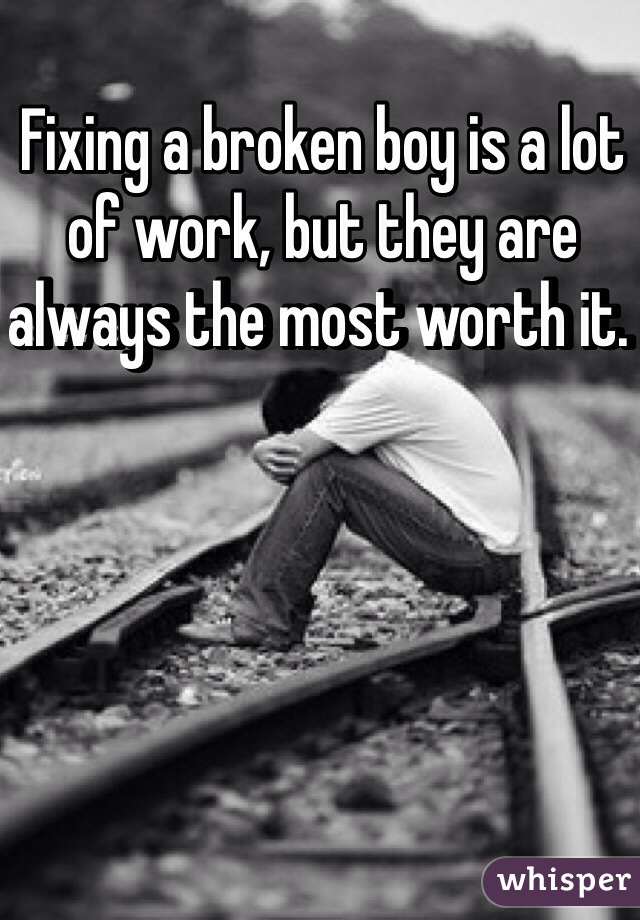 Fixing a broken boy is a lot of work, but they are always the most worth it.