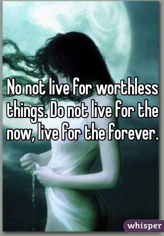 No not live for worthless things. Do not live for the now, live for the forever.