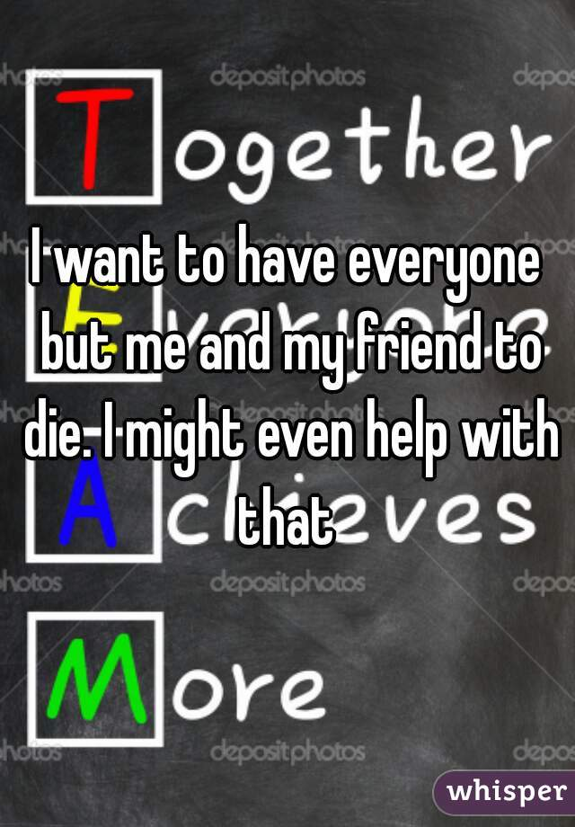 I want to have everyone but me and my friend to die. I might even help with that
