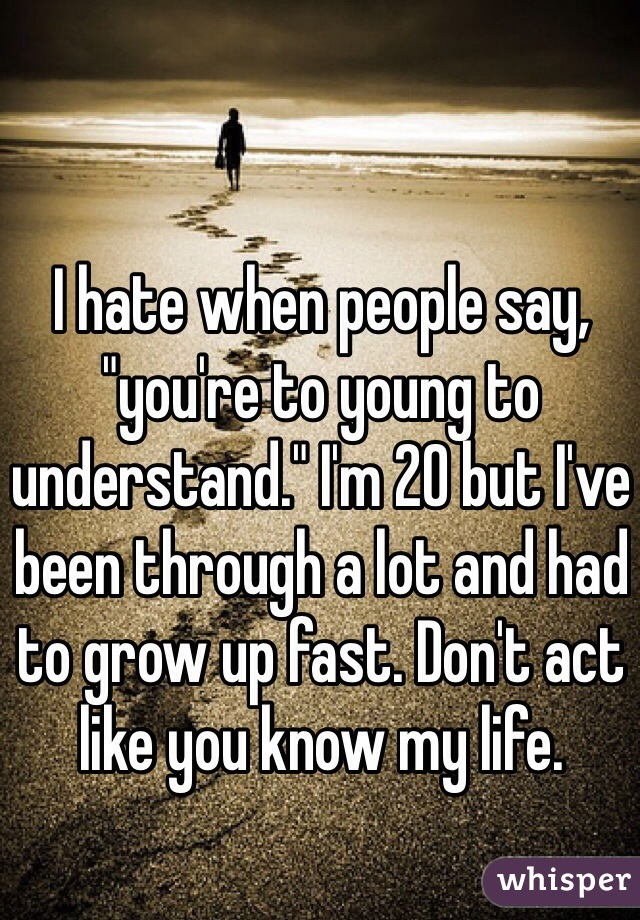 "I hate when people say, ""you're to young to understand."" I'm 20 but I've been through a lot and had to grow up fast. Don't act like you know my life."