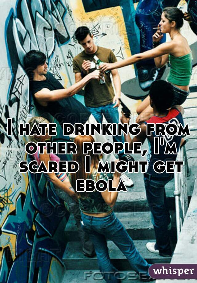I hate drinking from other people, I'm scared I might get ebola