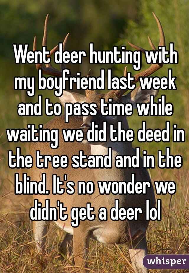 Went deer hunting with my boyfriend last week and to pass time while waiting we did the deed in the tree stand and in the blind. It's no wonder we didn't get a deer lol