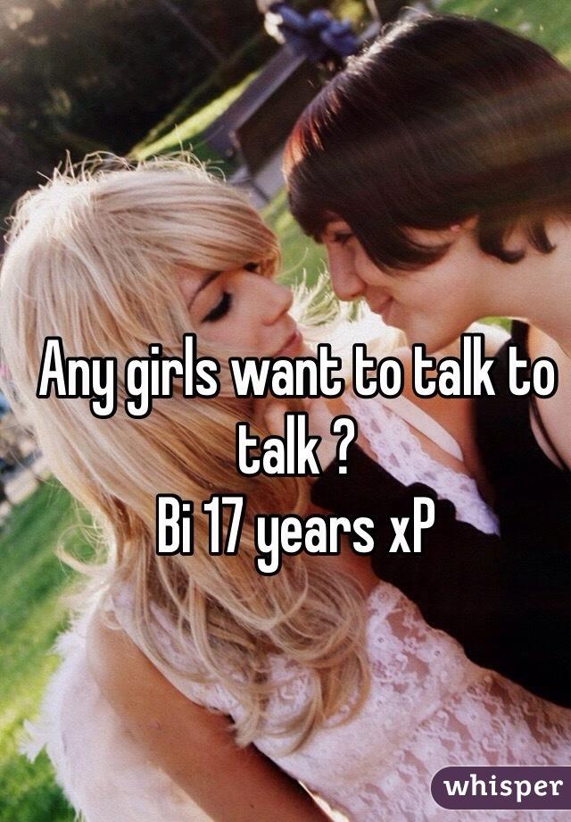 Any girls want to talk to talk ? Bi 17 years xP