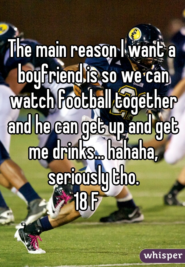 The main reason I want a boyfriend is so we can watch football together and he can get up and get me drinks... hahaha, seriously tho. 18 F