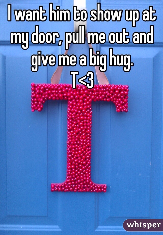 I want him to show up at my door, pull me out and give me a big hug.  T<3