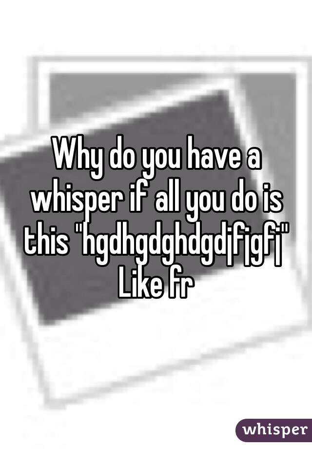 """Why do you have a whisper if all you do is this """"hgdhgdghdgdjfjgfj""""  Like fr"""