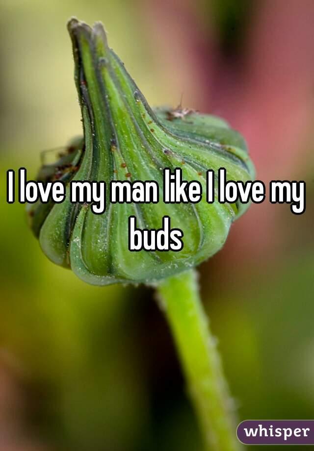 I love my man like I love my buds