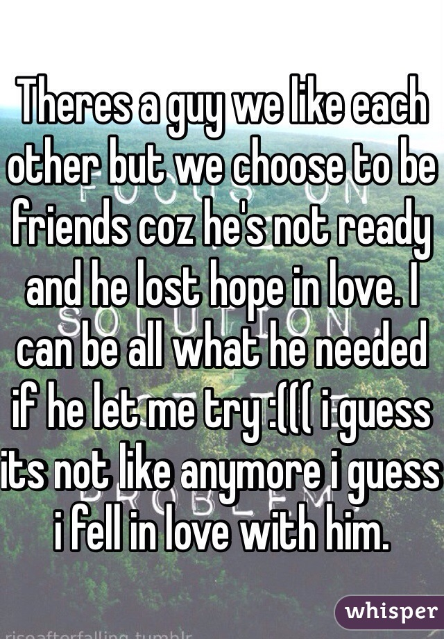 Theres a guy we like each other but we choose to be friends coz he's not ready and he lost hope in love. I can be all what he needed if he let me try :((( i guess its not like anymore i guess i fell in love with him.