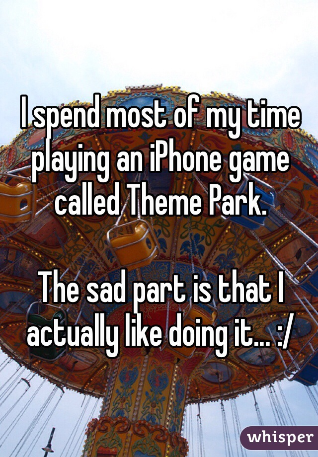 I spend most of my time playing an iPhone game called Theme Park.  The sad part is that I actually like doing it... :/