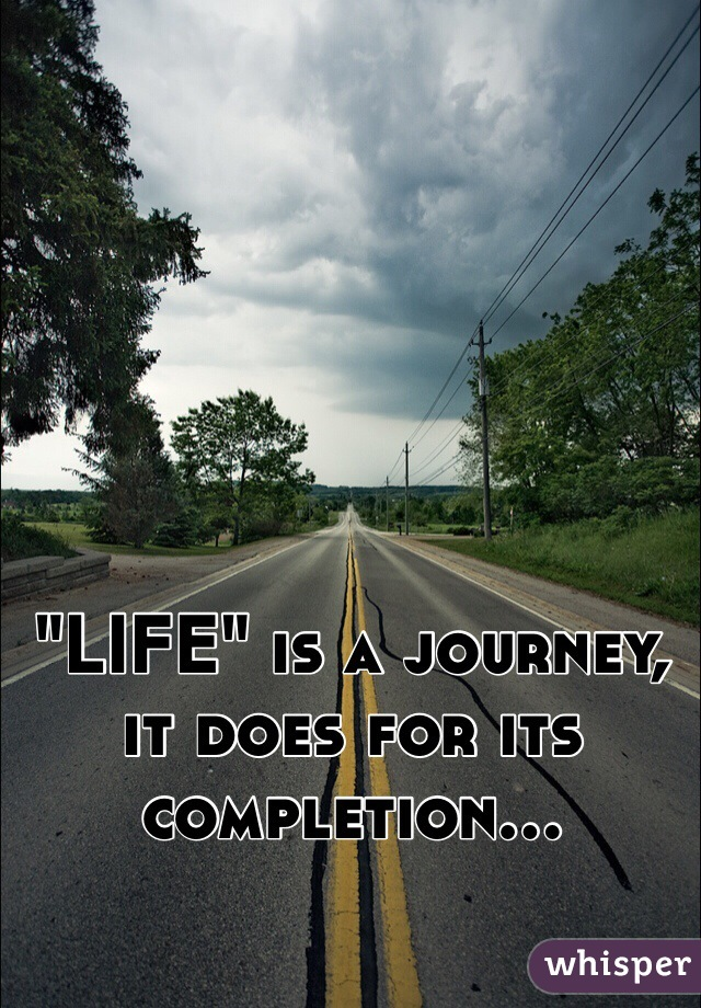 """LIFE"" is a journey, it does for its completion..."