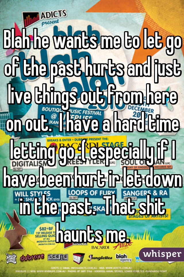 Blah he wants me to let go of the past hurts and just live things out from here on out.  I have a hard time letting go :( especially if I have been hurt ir let down in the past.  That shit haunts me.