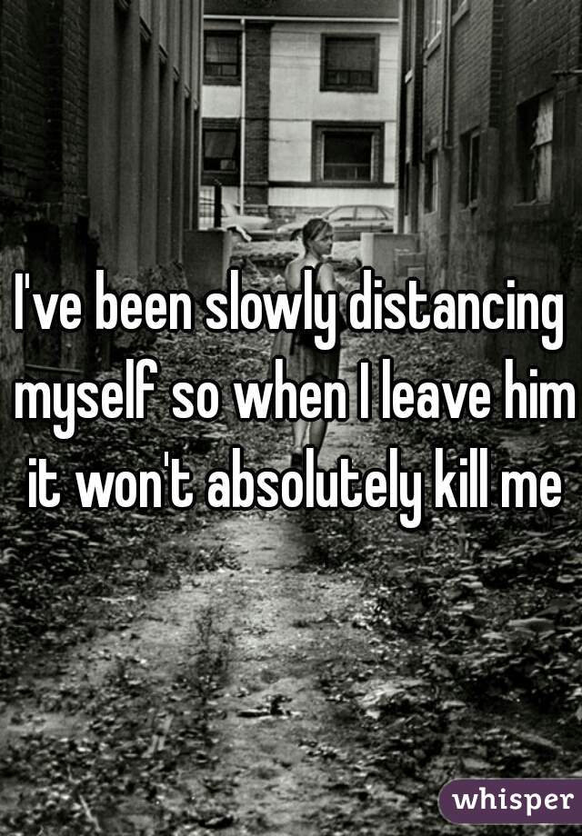I've been slowly distancing myself so when I leave him it won't absolutely kill me