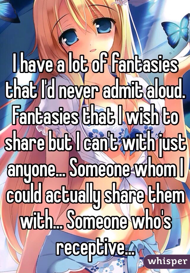 I have a lot of fantasies that I'd never admit aloud. Fantasies that I wish to share but I can't with just anyone... Someone whom I could actually share them with... Someone who's receptive...