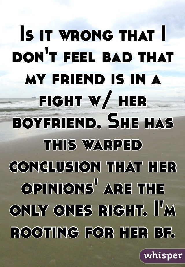 Is it wrong that I don't feel bad that my friend is in a fight w/ her boyfriend. She has this warped conclusion that her opinions' are the only ones right. I'm rooting for her bf.