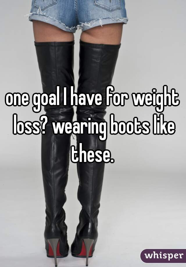 one goal I have for weight loss? wearing boots like these.