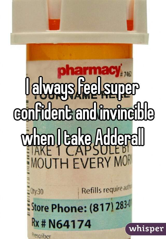 I always feel super confident and invincible when I take Adderall