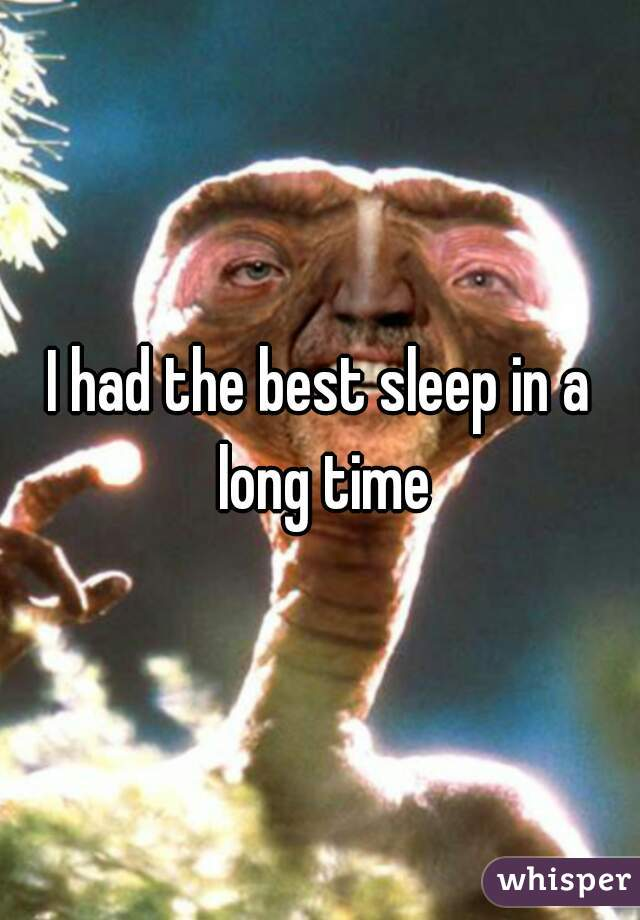 I had the best sleep in a long time