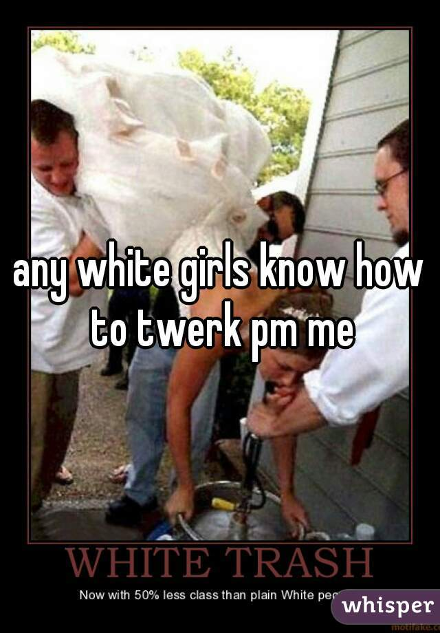 any white girls know how to twerk pm me