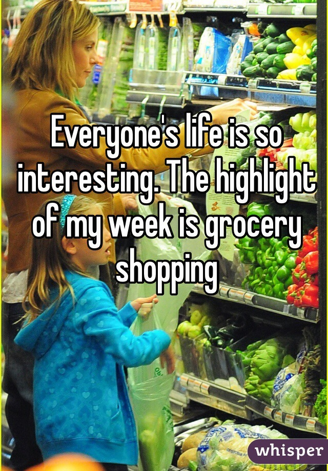 Everyone's life is so interesting. The highlight of my week is grocery shopping