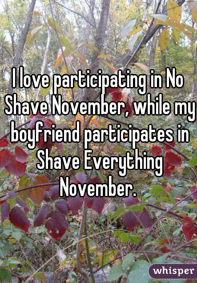 I love participating in No Shave November, while my boyfriend participates in Shave Everything November.