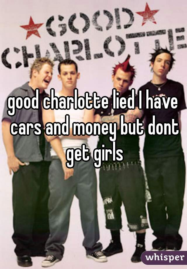 good charlotte lied I have cars and money but dont get girls