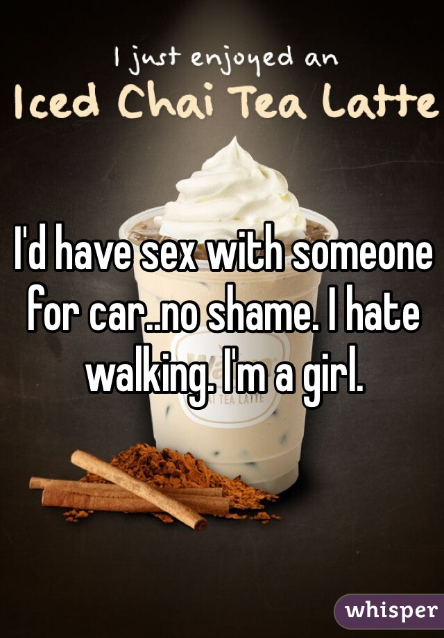 I'd have sex with someone for car..no shame. I hate walking. I'm a girl.