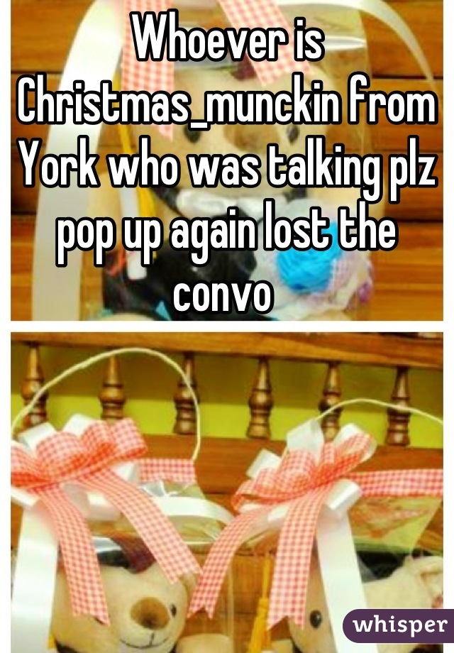 Whoever is Christmas_munckin from York who was talking plz pop up again lost the convo