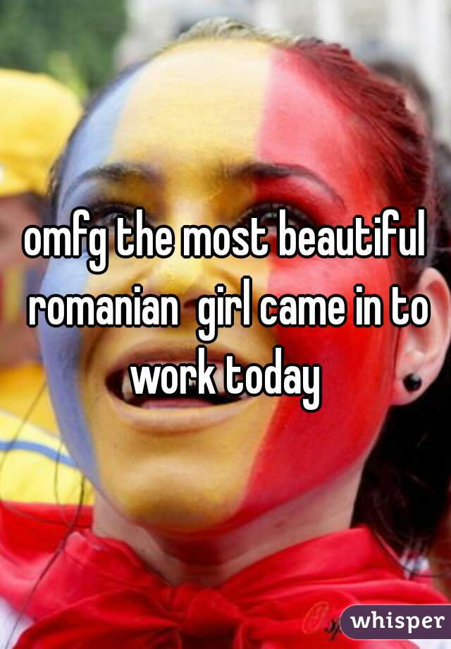omfg the most beautiful romanian  girl came in to work today