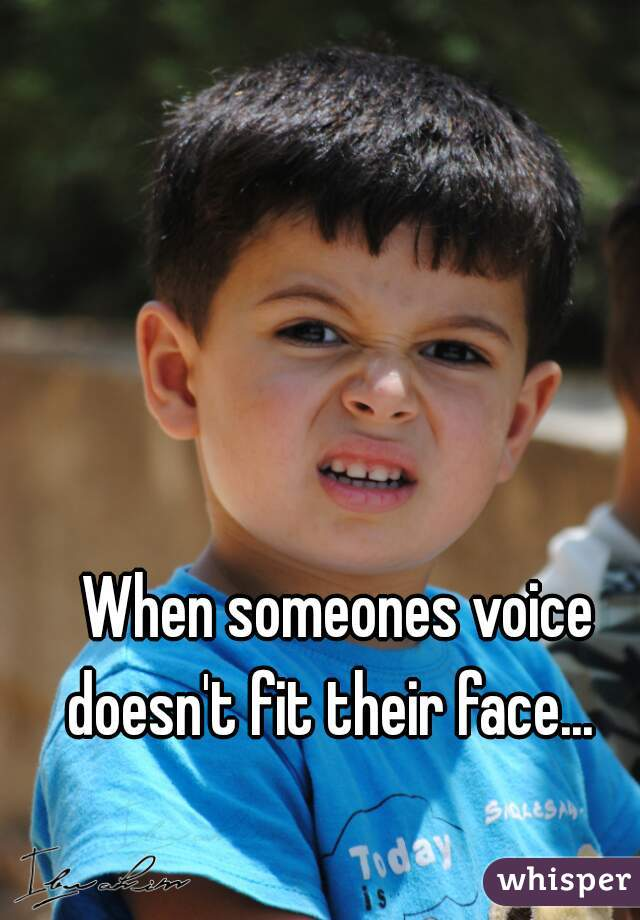 When someones voice doesn't fit their face...