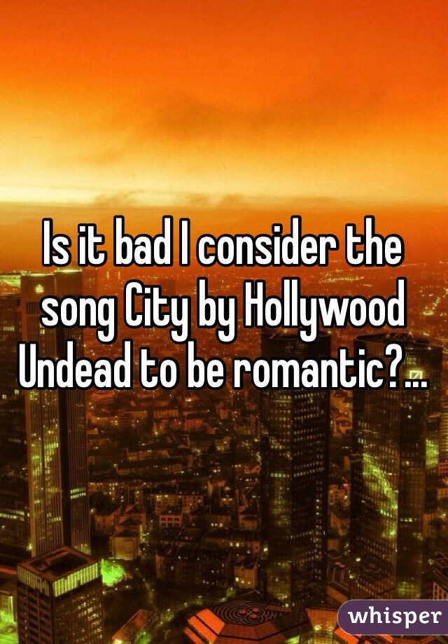 Is it bad I consider the song City by Hollywood Undead to be romantic?...